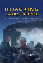 Hijacking Catastrophe: 9/11, Fear & The Selling Of American Empire